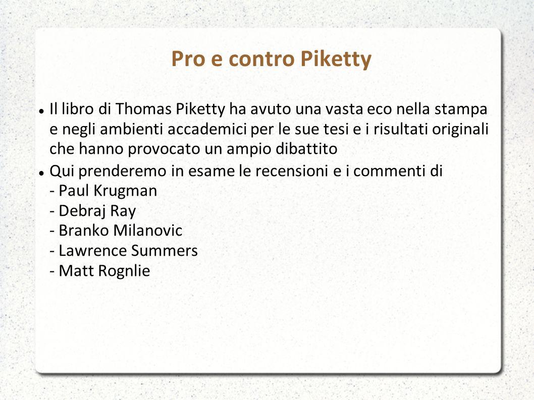 Pro e contro Piketty Il libro di Thomas Piketty ha avuto una vasta eco nella stampa e negli ambienti accademici per le sue tesi e i risultati originali che hanno provocato un ampio dibattito Qui prenderemo in esame le recensioni e i commenti di - Paul Krugman - Debraj Ray - Branko Milanovic - Lawrence Summers - Matt Rognlie