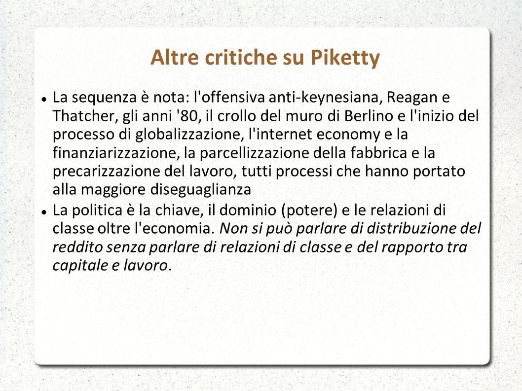 Altre critiche su Piketty La sequenza è nota: l offensiva anti-keynesiana, Reagan e Thatcher, gli anni 80, il crollo del muro di Berlino e l inizio del processo di globalizzazione, l internet economy e la finanziarizzazione, la parcellizzazione della fabbrica e la precarizzazione del lavoro, tutti processi che hanno portato alla maggiore diseguaglianza La politica è la chiave, il dominio (potere) e le relazioni di classe oltre l economia.