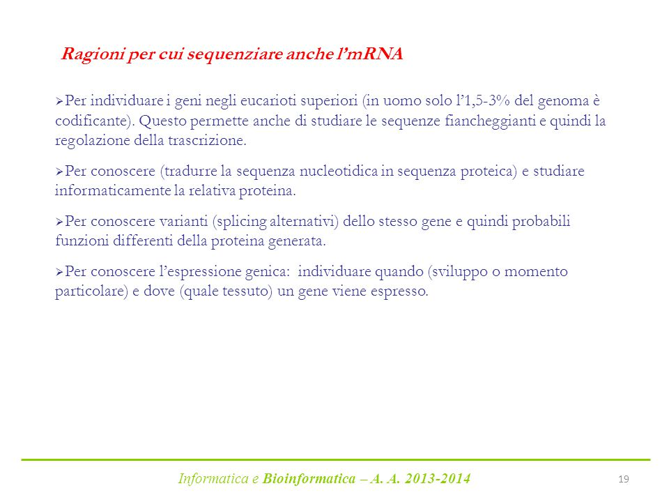 Informatica e Bioinformatica – A. A. 2013-2014 19 Ragioni per cui sequenziare anche l'mRNA  Per individuare i geni negli eucarioti superiori (in uomo