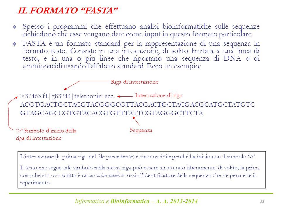 """Informatica e Bioinformatica – A. A. 2013-2014 33 IL FORMATO """"FASTA""""  Spesso i programmi che effettuano analisi bioinformatiche sulle sequenze richie"""