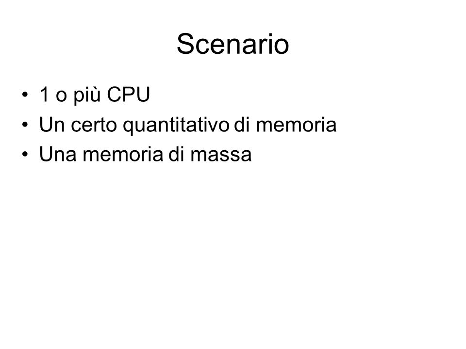 Scenario 1 o più CPU Un certo quantitativo di memoria Una memoria di massa