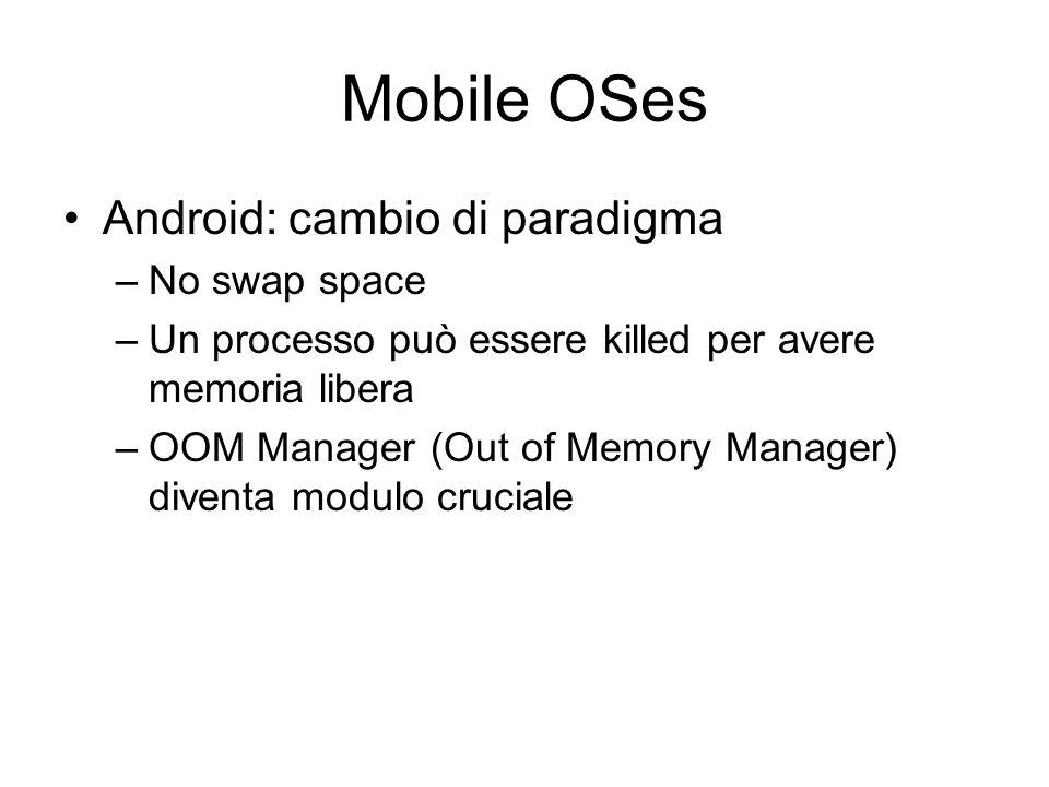 Mobile OSes Android: cambio di paradigma –No swap space –Un processo può essere killed per avere memoria libera –OOM Manager (Out of Memory Manager) d