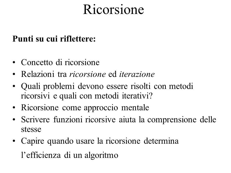 Ricorsione Punti su cui riflettere: Concetto di ricorsione Relazioni tra ricorsione ed iterazione Quali problemi devono essere risolti con metodi ricorsivi e quali con metodi iterativi.