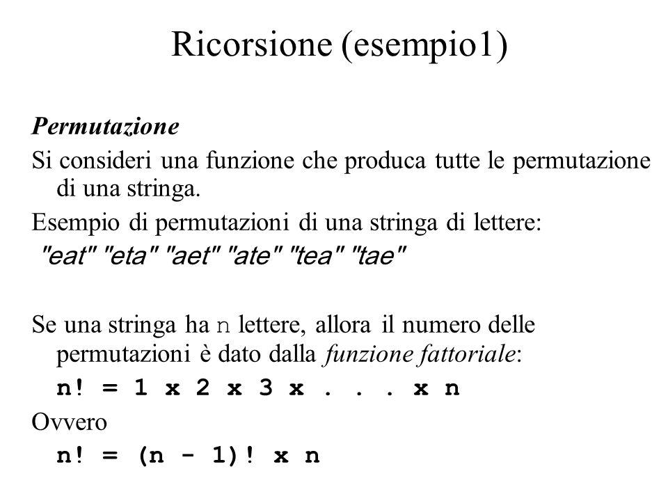 Ricorsione (esempio1) Permutazione Si consideri una funzione che produca tutte le permutazione di una stringa.