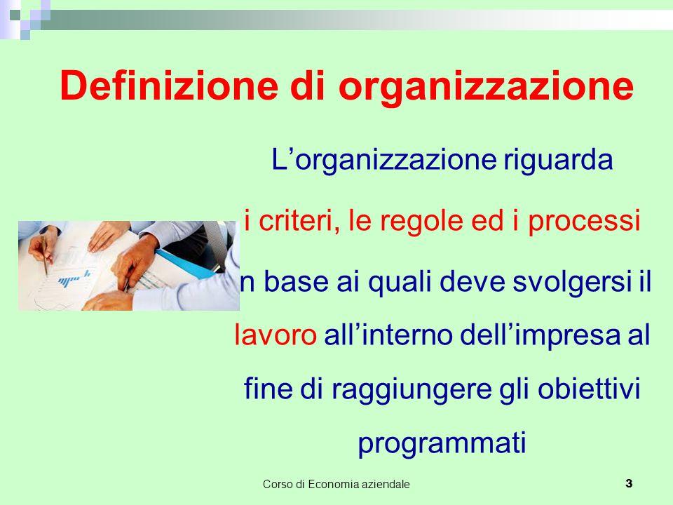 Definizione di organizzazione L'organizzazione riguarda i criteri, le regole ed i processi in base ai quali deve svolgersi il lavoro all'interno dell'impresa al fine di raggiungere gli obiettivi programmati Corso di Economia aziendale 3