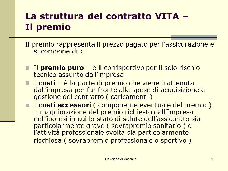 Università di Macerata16 La struttura del contratto VITA – Il premio Il premio rappresenta il prezzo pagato per l'assicurazione e si compone di : Il p