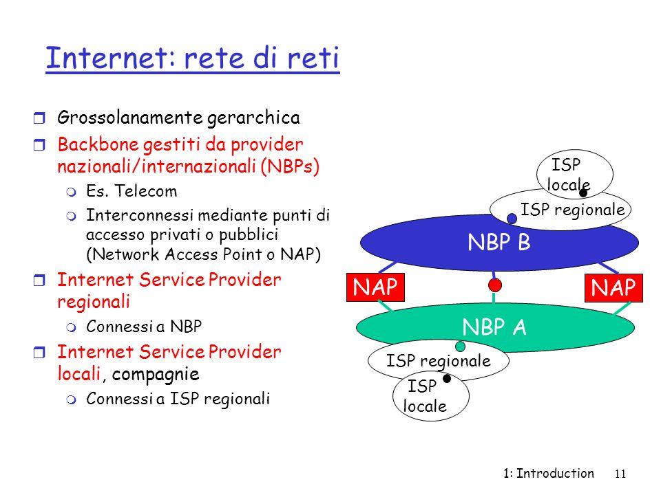 1: Introduction11 Internet: rete di reti r Grossolanamente gerarchica r Backbone gestiti da provider nazionali/internazionali (NBPs) m Es.