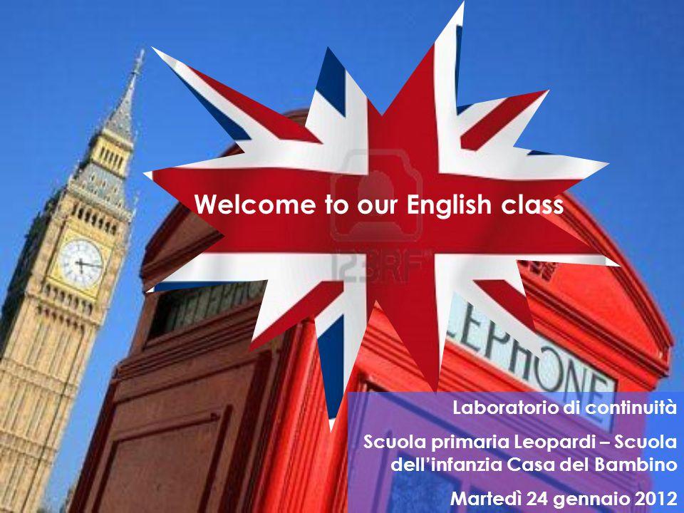 Welcome to our English class Laboratorio di continuità Scuola primaria Leopardi – Scuola dell'infanzia Casa del Bambino Martedì 24 gennaio 2012