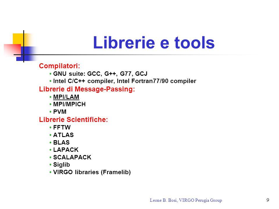 9 Leone B. Bosi, VIRGO Perugia Group Librerie e tools Compilatori: GNU suite: GCC, G++, G77, GCJ Intel C/C++ compiler, Intel Fortran77/90 compiler Lib