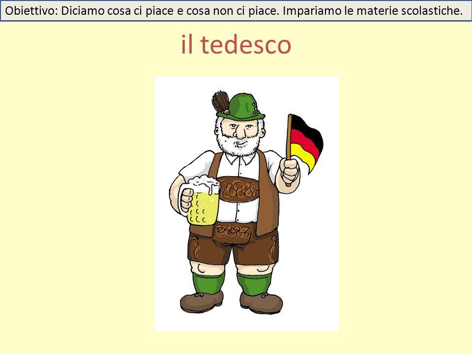 il tedesco Obiettivo: Diciamo cosa ci piace e cosa non ci piace. Impariamo le materie scolastiche.