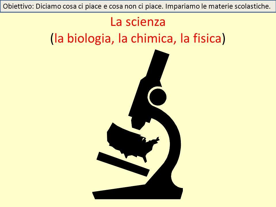 La scienza (la biologia, la chimica, la fisica) Obiettivo: Diciamo cosa ci piace e cosa non ci piace.