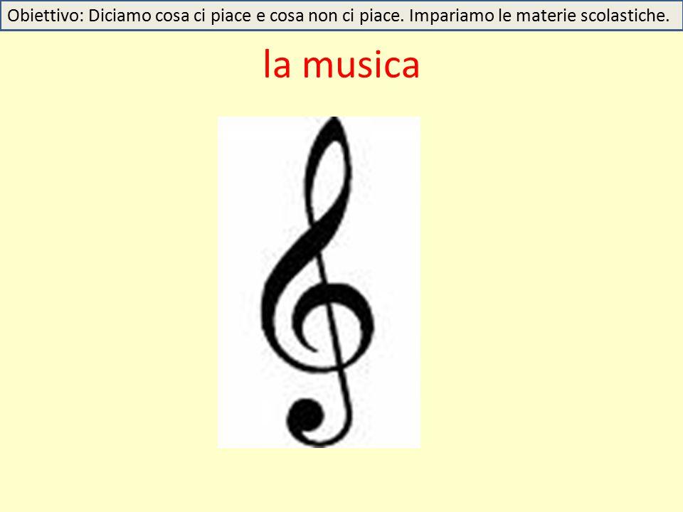 la musica Obiettivo: Diciamo cosa ci piace e cosa non ci piace. Impariamo le materie scolastiche.