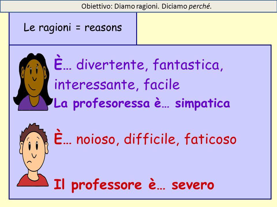 È… divertente, fantastica, interessante, facile La profesoressa è… simpatica È… noioso, difficile, faticoso Il professore è… severo Le ragioni = reasons Obiettivo: Diamo ragioni.