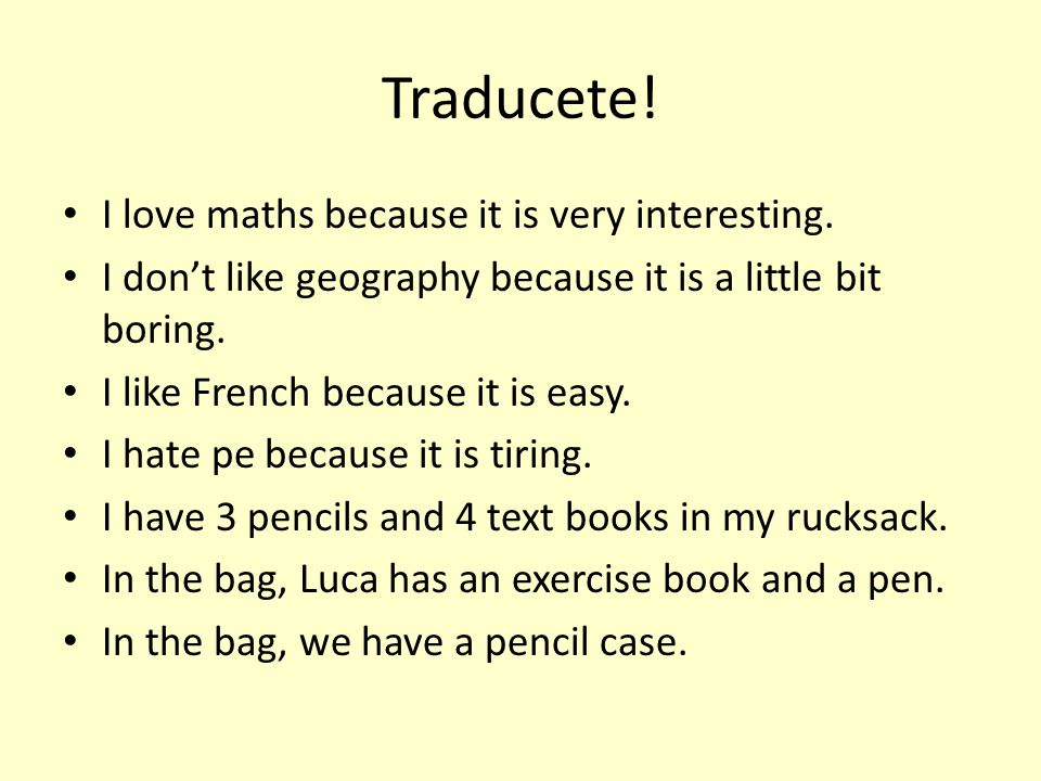 Traducete! I love maths because it is very interesting. I don't like geography because it is a little bit boring. I like French because it is easy. I
