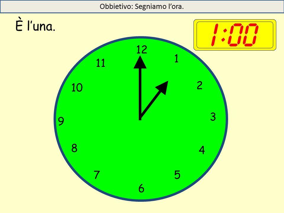 È l'una. 12 1 5 4 9 3 6 10 11 2 7 8 Obbietivo: Segniamo l'ora.