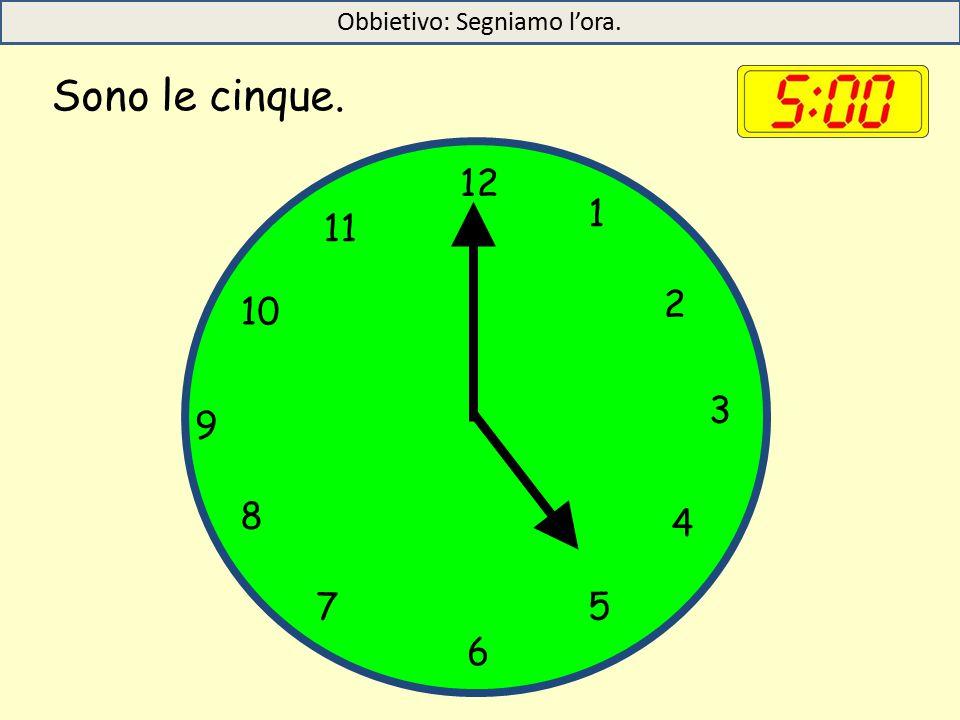 Sono le cinque. 12 1 5 4 9 3 6 10 11 2 7 8 Obbietivo: Segniamo l'ora.