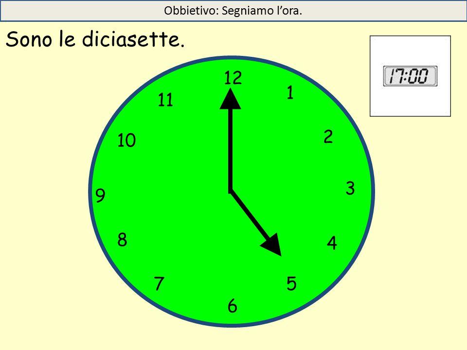 Sono le diciasette. 12 1 5 4 9 3 6 10 11 2 7 8 Obbietivo: Segniamo l'ora.