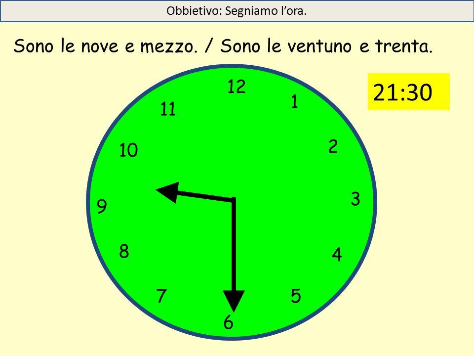 12 1 5 4 9 3 6 10 11 2 7 8 Sono le nove e mezzo./ Sono le ventuno e trenta.