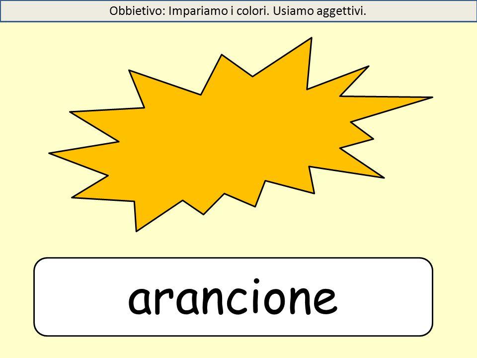 arancione Obbietivo: Impariamo i colori. Usiamo aggettivi.