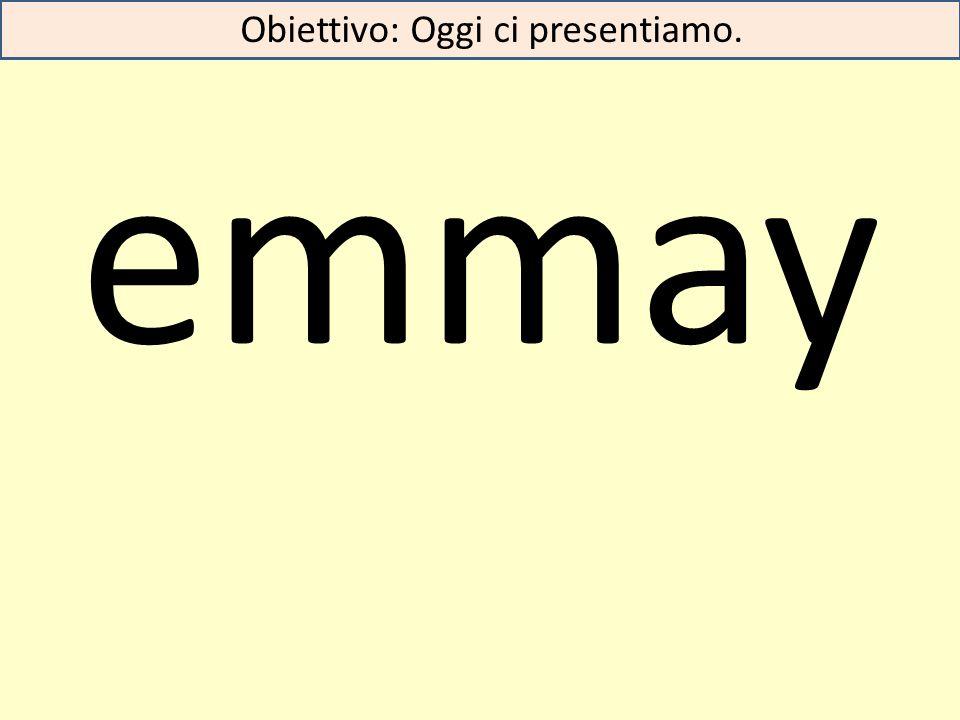 emmay Obiettivo: Oggi ci presentiamo.