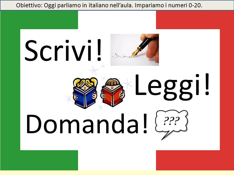 Scrivi! Leggi! Domanda! Obiettivo: Oggi parliamo in italiano nell'aula. Impariamo i numeri 0-20.