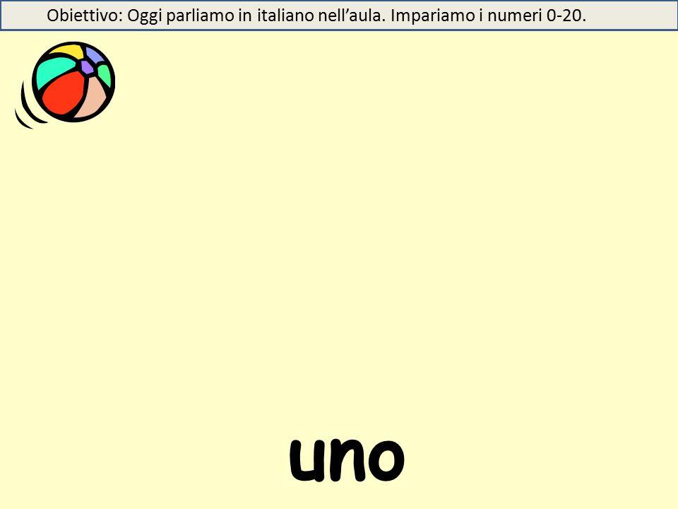 uno Obiettivo: Oggi parliamo in italiano nell'aula. Impariamo i numeri 0-20.