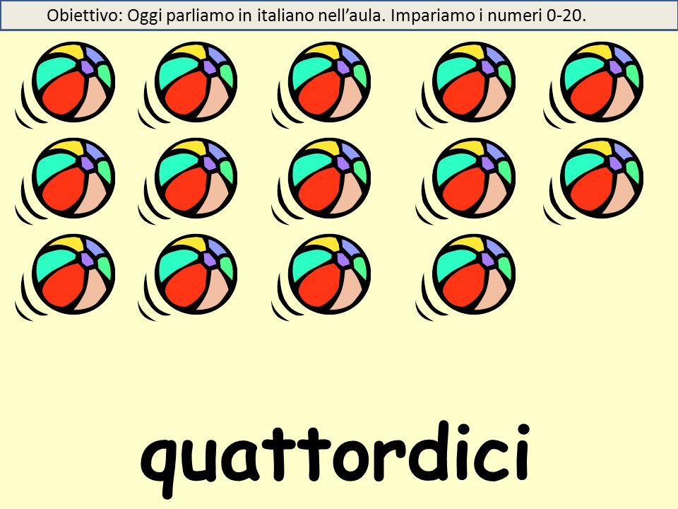 quattordici Obiettivo: Oggi parliamo in italiano nell'aula. Impariamo i numeri 0-20.