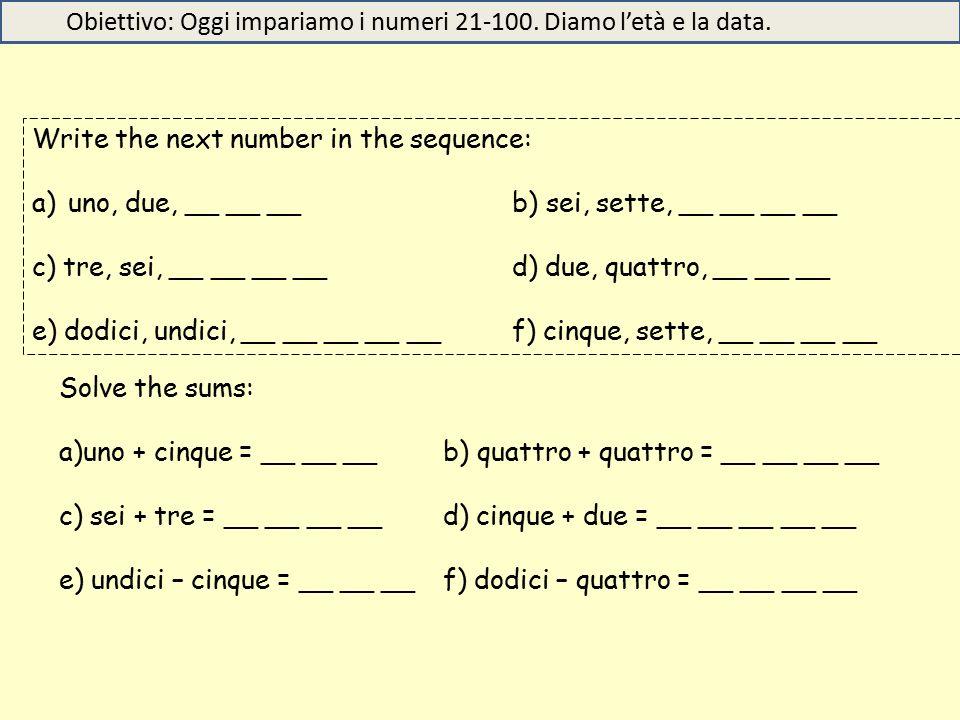 Write the next number in the sequence: a)uno, due, __ __ __b) sei, sette, __ __ __ __ c) tre, sei, __ __ __ __d) due, quattro, __ __ __ e) dodici, undici, __ __ __ __ __f) cinque, sette, __ __ __ __ Solve the sums: a)uno + cinque = __ __ __b) quattro + quattro = __ __ __ __ c) sei + tre = __ __ __ __d) cinque + due = __ __ __ __ __ e) undici – cinque = __ __ __f) dodici – quattro = __ __ __ __ Obiettivo: Oggi impariamo i numeri 21-100.