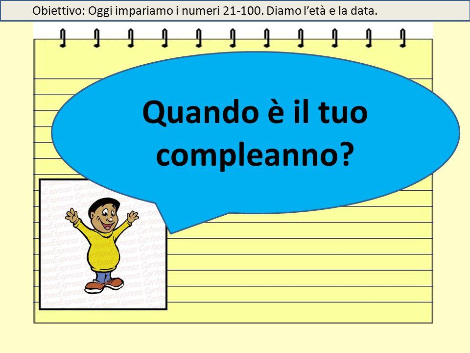 Quando è il tuo compleanno? Obiettivo: Oggi impariamo i numeri 21-100. Diamo l'età e la data.