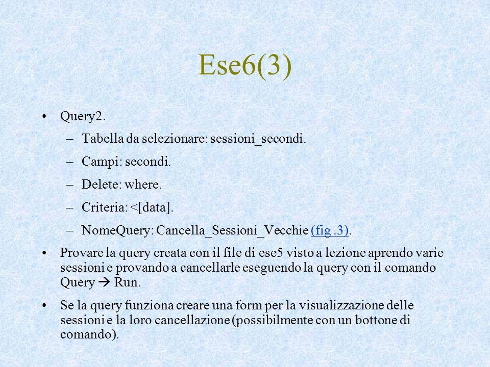 Ese6(3) Query2. –Tabella da selezionare: sessioni_secondi. –Campi: secondi. –Delete: where. –Criteria: <[data]. –NomeQuery: Cancella_Sessioni_Vecchie