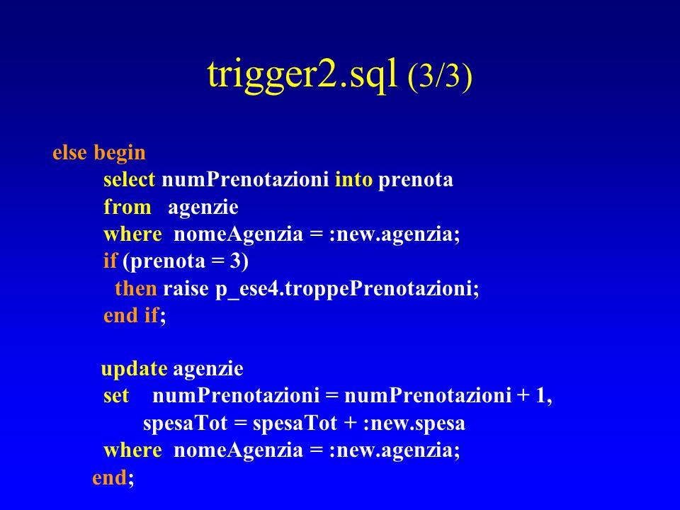 trigger2.sql (3/3) else begin select numPrenotazioni into prenota from agenzie where nomeAgenzia = :new.agenzia; if (prenota = 3) then raise p_ese4.troppePrenotazioni; end if; update agenzie set numPrenotazioni = numPrenotazioni + 1, spesaTot = spesaTot + :new.spesa where nomeAgenzia = :new.agenzia; end;