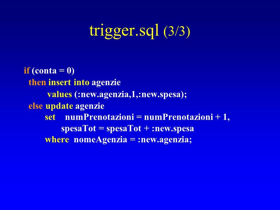 trigger.sql (3/3) if (conta = 0) then insert into agenzie values (:new.agenzia,1,:new.spesa); else update agenzie set numPrenotazioni = numPrenotazioni + 1, spesaTot = spesaTot + :new.spesa where nomeAgenzia = :new.agenzia;