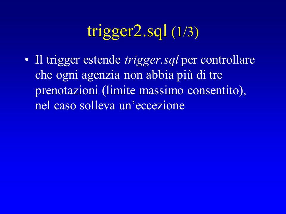 trigger2.sql (1/3) Il trigger estende trigger.sql per controllare che ogni agenzia non abbia più di tre prenotazioni (limite massimo consentito), nel caso solleva un'eccezione