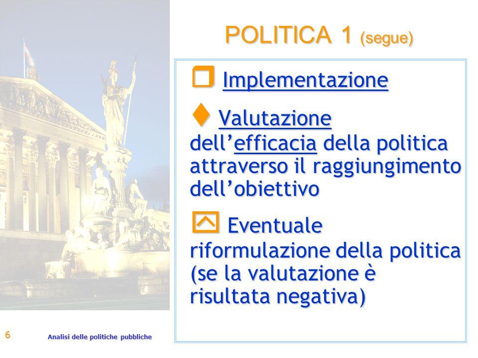 Analisi delle politiche pubbliche 6 POLITICA 1 (segue) r Implementazione t Valutazione dell'efficacia della politica attraverso il raggiungimento dell'obiettivo y Eventuale riformulazione della politica (se la valutazione è risultata negativa)