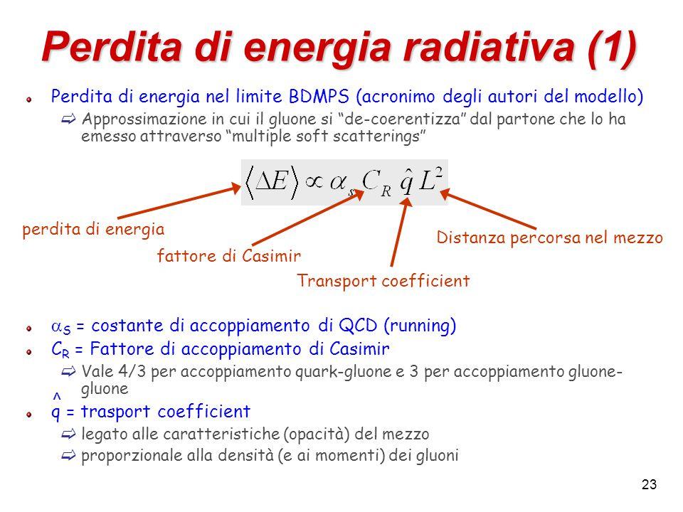 23 Perdita di energia radiativa (1) Perdita di energia nel limite BDMPS (acronimo degli autori del modello)  Approssimazione in cui il gluone si de-coerentizza dal partone che lo ha emesso attraverso multiple soft scatterings  S = costante di accoppiamento di QCD (running) C R = Fattore di accoppiamento di Casimir  Vale 4/3 per accoppiamento quark-gluone e 3 per accoppiamento gluone- gluone q = trasport coefficient  legato alle caratteristiche (opacità) del mezzo  proporzionale alla densità (e ai momenti) dei gluoni fattore di Casimir Transport coefficient perdita di energia Distanza percorsa nel mezzo ^