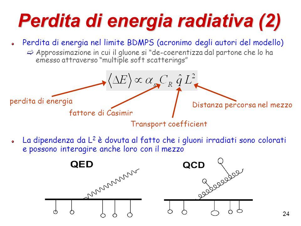 24 Perdita di energia radiativa (2) Perdita di energia nel limite BDMPS (acronimo degli autori del modello)  Approssimazione in cui il gluone si de-coerentizza dal partone che lo ha emesso attraverso multiple soft scatterings La dipendenza da L 2 è dovuta al fatto che i gluoni irradiati sono colorati e possono interagire anche loro con il mezzo fattore di Casimir Transport coefficient perdita di energia Distanza percorsa nel mezzo