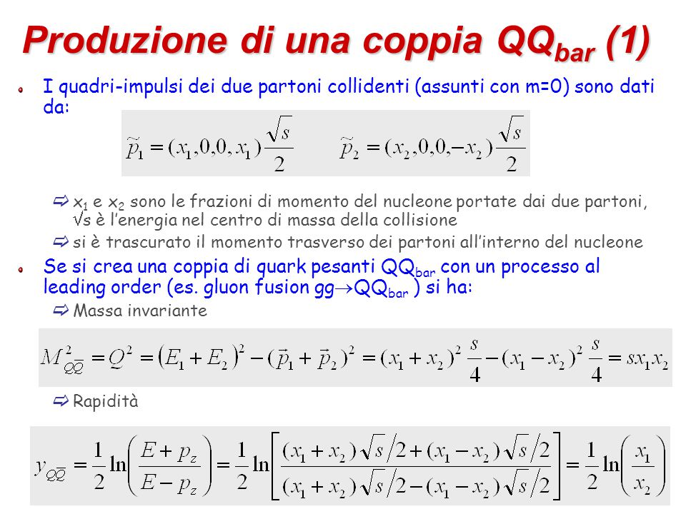 75 Produzione di una coppia QQ bar (1) I quadri-impulsi dei due partoni collidenti (assunti con m=0) sono dati da:  x 1 e x 2 sono le frazioni di momento del nucleone portate dai due partoni,  s è l'energia nel centro di massa della collisione  si è trascurato il momento trasverso dei partoni all'interno del nucleone Se si crea una coppia di quark pesanti QQ bar con un processo al leading order (es.