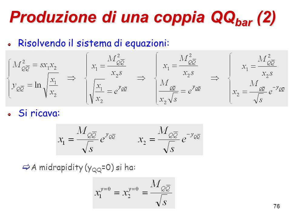 76 Produzione di una coppia QQ bar (2) Risolvendo il sistema di equazioni: Si ricava:  A midrapidity (y QQ =0) si ha: