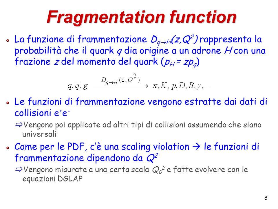 8 La funzione di frammentazione D q  H (z,Q 2 ) rappresenta la probabilità che il quark q dia origine a un adrone H con una frazione z del momento del quark (p H = zp q ) Le funzioni di frammentazione vengono estratte dai dati di collisioni e + e -  Vengono poi applicate ad altri tipi di collisioni assumendo che siano universali Come per le PDF, c'è una scaling violation  le funzioni di frammentazione dipendono da Q 2  Vengono misurate a una certa scala Q 0 2 e fatte evolvere con le equazioni DGLAP Fragmentation function
