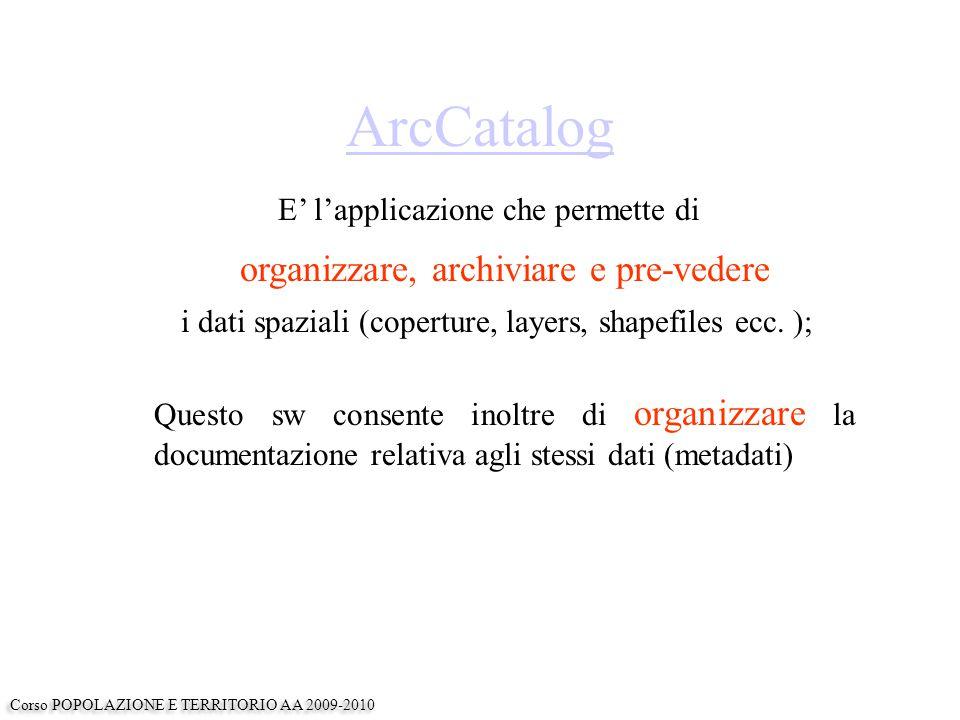 ArcCatalog E' l'applicazione che permette di organizzare, archiviare e pre-vedere i dati spaziali (coperture, layers, shapefiles ecc.