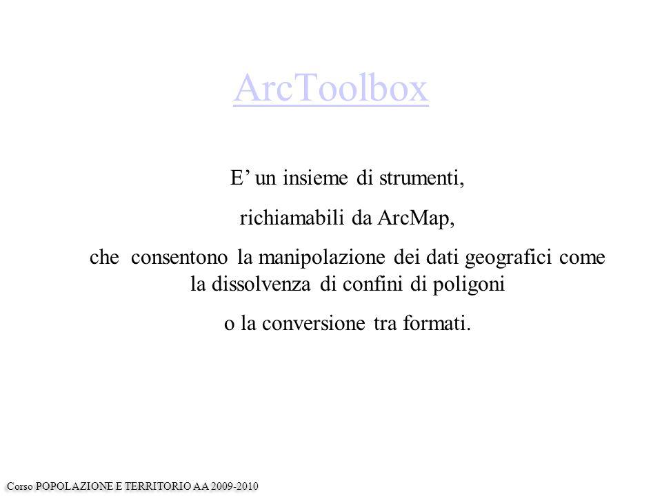 ArcToolbox E' un insieme di strumenti, richiamabili da ArcMap, che consentono la manipolazione dei dati geografici come la dissolvenza di confini di poligoni o la conversione tra formati.