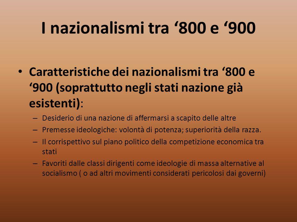 I nazionalismi tra '800 e '900 Caratteristiche dei nazionalismi tra '800 e '900 (soprattutto negli stati nazione già esistenti): – Desiderio di una na