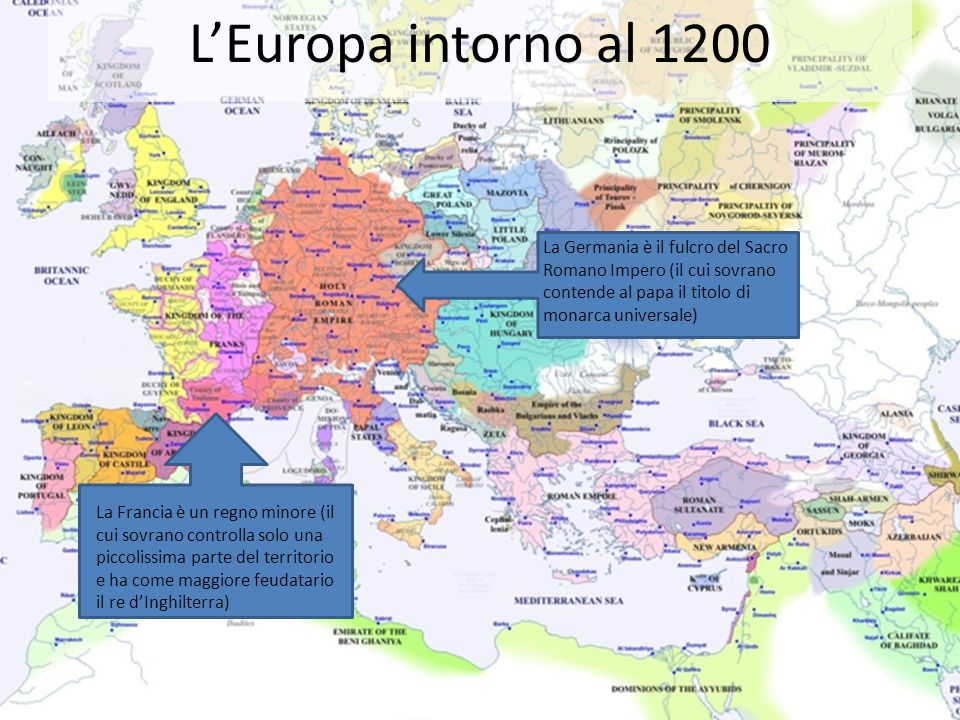 L'Europa intorno al 1200 La Germania è il fulcro del Sacro Romano Impero (il cui sovrano contende al papa il titolo di monarca universale) La Francia