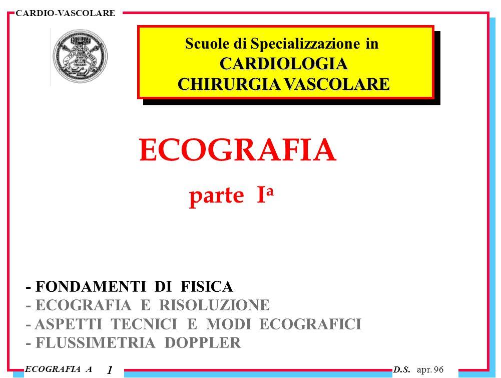 D.S. apr. 96 ECOGRAFIA A CARDIO-VASCOLARE 1 ECOGRAFIA parte I a - FONDAMENTI DI FISICA - ECOGRAFIA E RISOLUZIONE - ASPETTI TECNICI E MODI ECOGRAFICI -