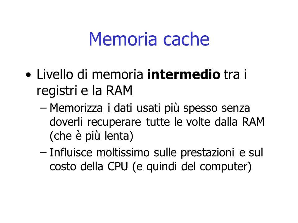 Memoria cache Livello di memoria intermedio tra i registri e la RAM –Memorizza i dati usati più spesso senza doverli recuperare tutte le volte dalla R