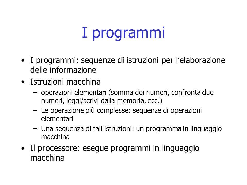 I programmi I programmi: sequenze di istruzioni per l'elaborazione delle informazione Istruzioni macchina –operazioni elementari (somma dei numeri, co