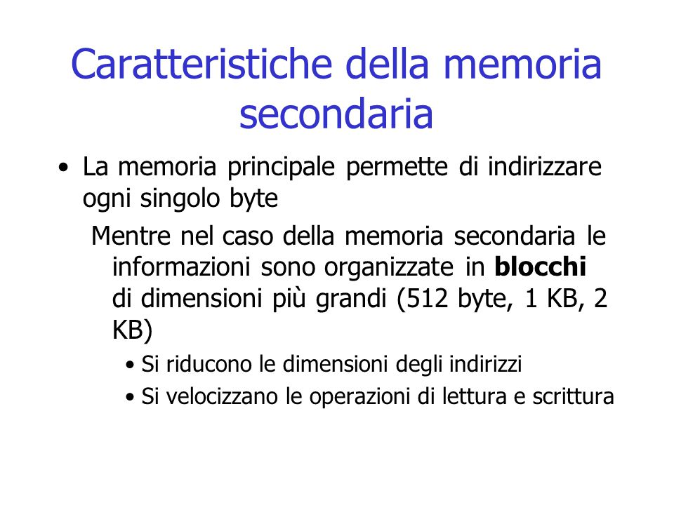 Caratteristiche della memoria secondaria La memoria principale permette di indirizzare ogni singolo byte Mentre nel caso della memoria secondaria le i
