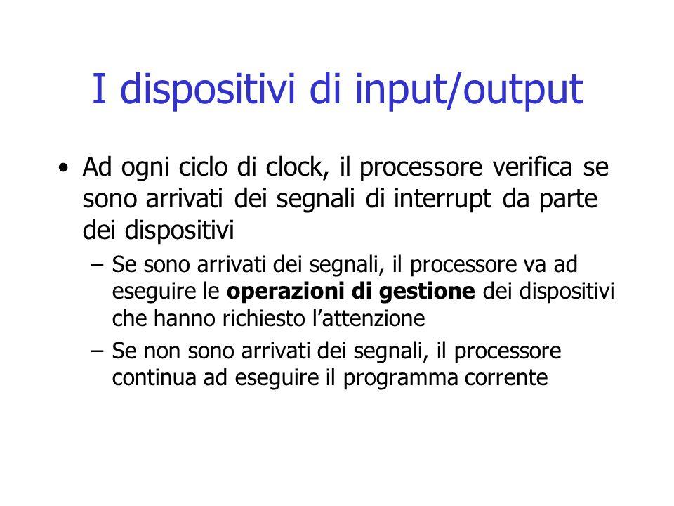 I dispositivi di input/output Ad ogni ciclo di clock, il processore verifica se sono arrivati dei segnali di interrupt da parte dei dispositivi –Se so