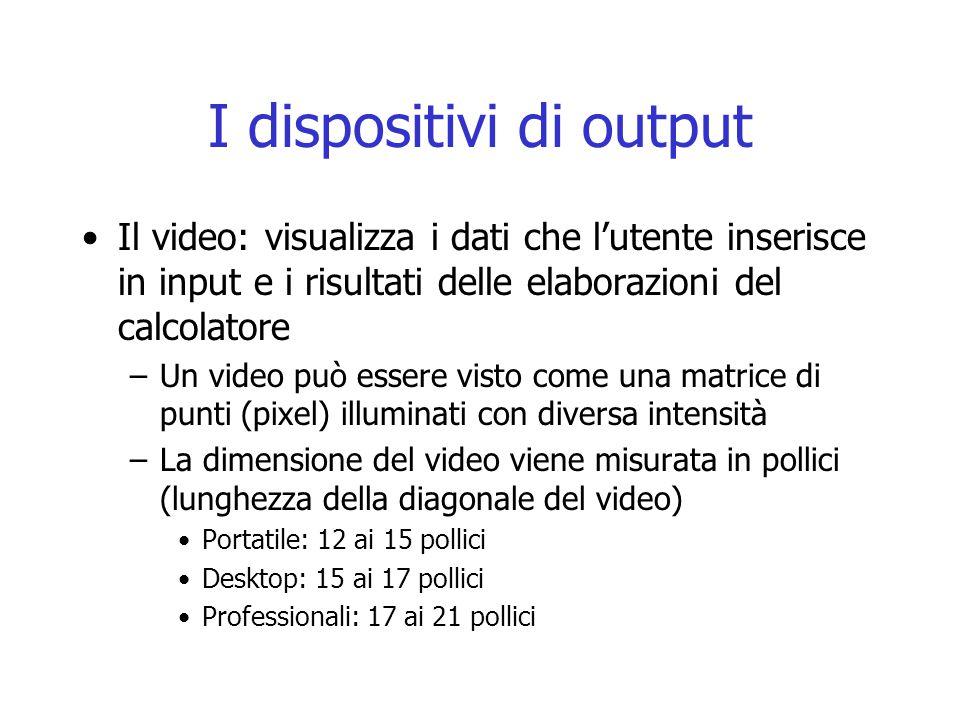 I dispositivi di output Il video: visualizza i dati che l'utente inserisce in input e i risultati delle elaborazioni del calcolatore –Un video può ess