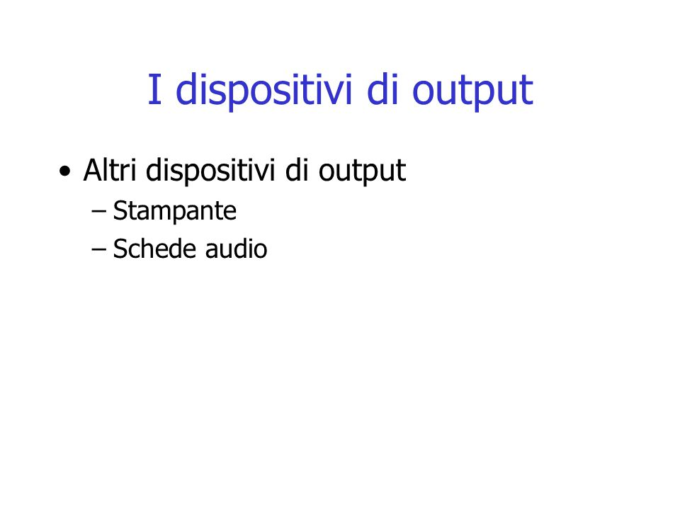 I dispositivi di output Altri dispositivi di output –Stampante –Schede audio